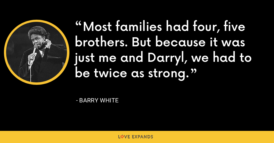 Most families had four, five brothers. But because it was just me and Darryl, we had to be twice as strong. - Barry White