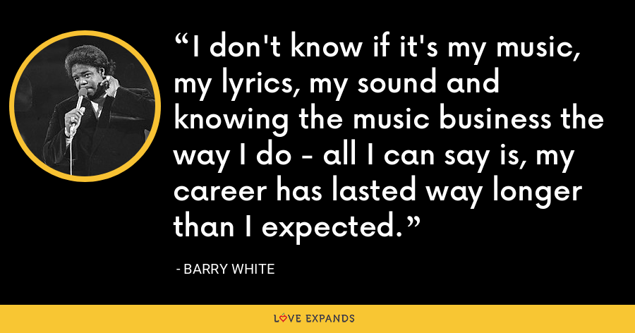 I don't know if it's my music, my lyrics, my sound and knowing the music business the way I do - all I can say is, my career has lasted way longer than I expected. - Barry White