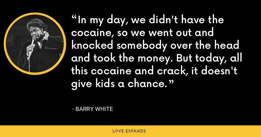 In my day, we didn't have the cocaine, so we went out and knocked somebody over the head and took the money. But today, all this cocaine and crack, it doesn't give kids a chance. - Barry White