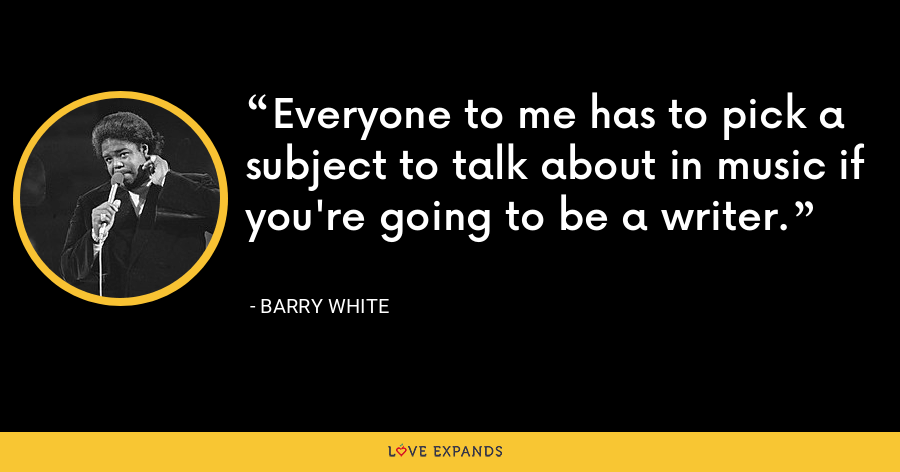 Everyone to me has to pick a subject to talk about in music if you're going to be a writer. - Barry White