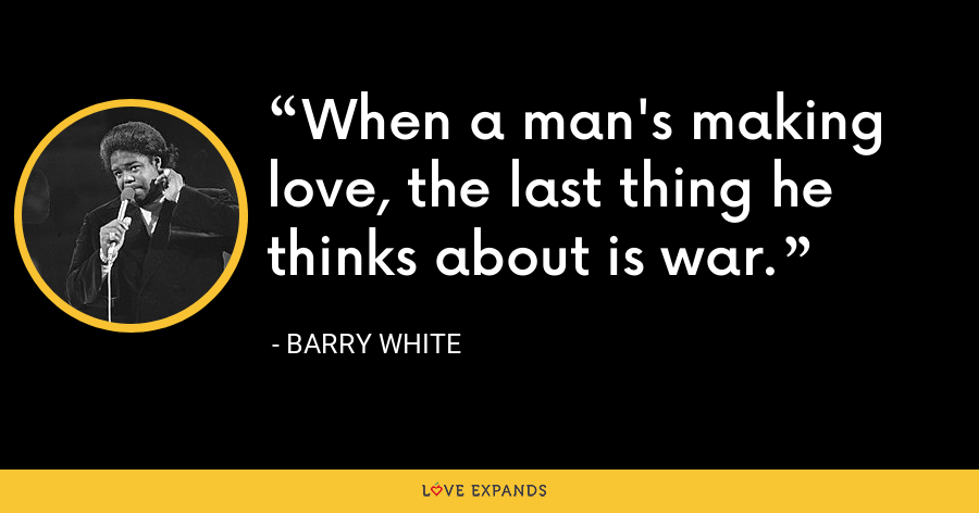 When a man's making love, the last thing he thinks about is war. - Barry White