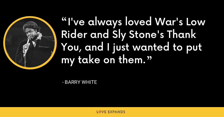 I've always loved War's Low Rider and Sly Stone's Thank You, and I just wanted to put my take on them. - Barry White