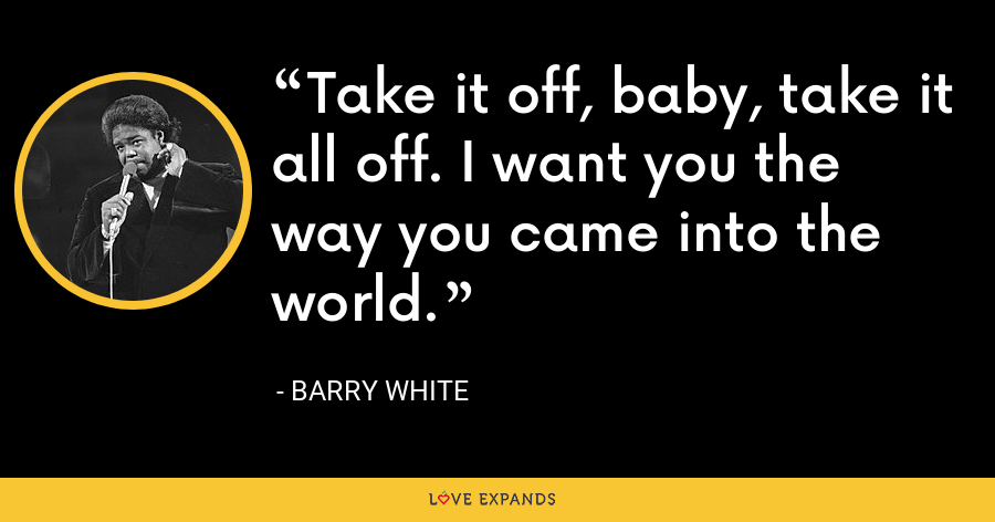 Take it off, baby, take it all off. I want you the way you came into the world. - Barry White