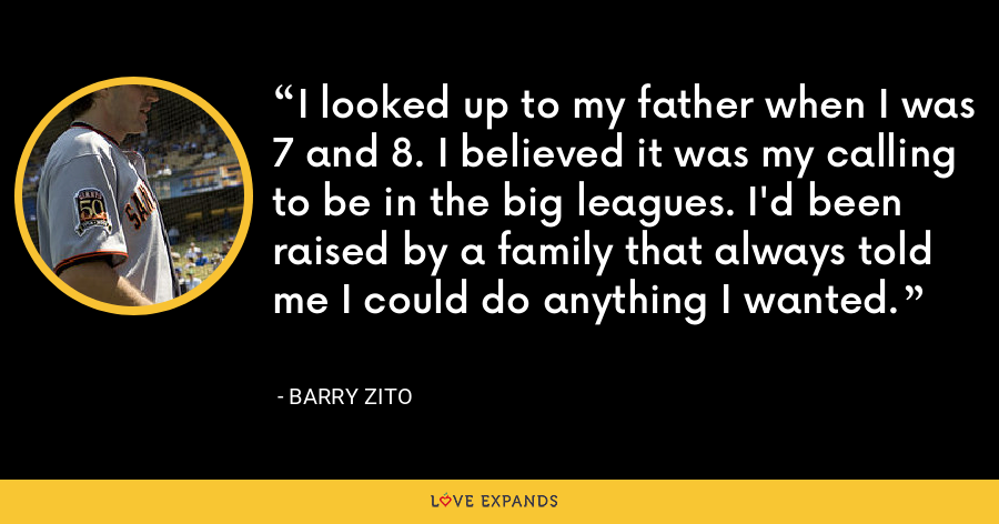 I looked up to my father when I was 7 and 8. I believed it was my calling to be in the big leagues. I'd been raised by a family that always told me I could do anything I wanted. - Barry Zito
