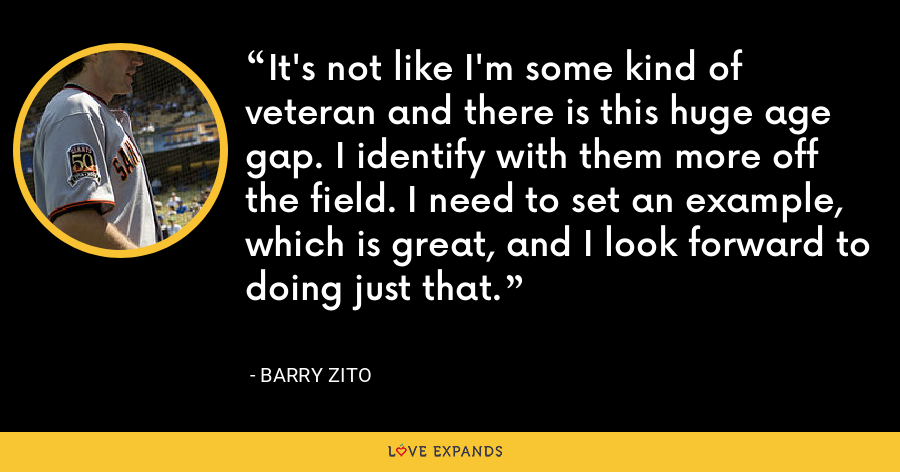 It's not like I'm some kind of veteran and there is this huge age gap. I identify with them more off the field. I need to set an example, which is great, and I look forward to doing just that. - Barry Zito