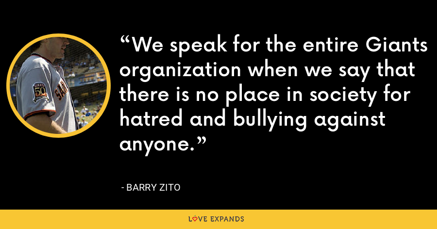 We speak for the entire Giants organization when we say that there is no place in society for hatred and bullying against anyone. - Barry Zito