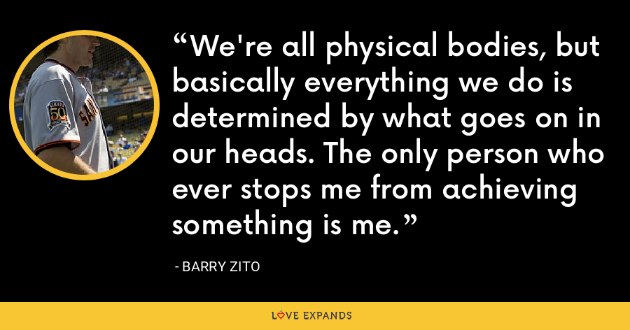 We're all physical bodies, but basically everything we do is determined by what goes on in our heads. The only person who ever stops me from achieving something is me. - Barry Zito