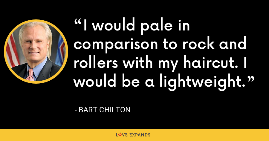 I would pale in comparison to rock and rollers with my haircut. I would be a lightweight. - Bart Chilton