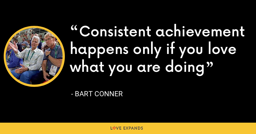 Consistent achievement happens only if you love what you are doing - Bart Conner