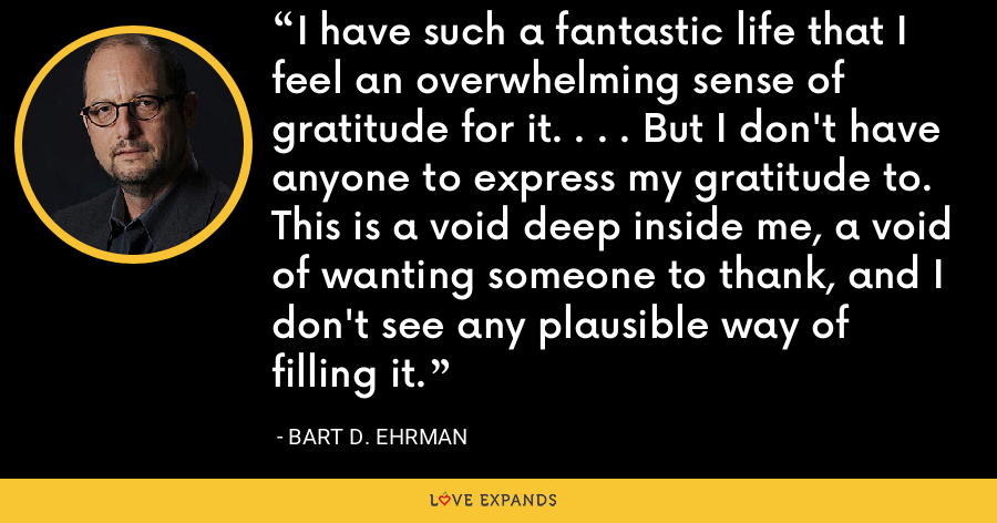 I have such a fantastic life that I feel an overwhelming sense of gratitude for it. . . . But I don't have anyone to express my gratitude to. This is a void deep inside me, a void of wanting someone to thank, and I don't see any plausible way of filling it. - Bart D. Ehrman