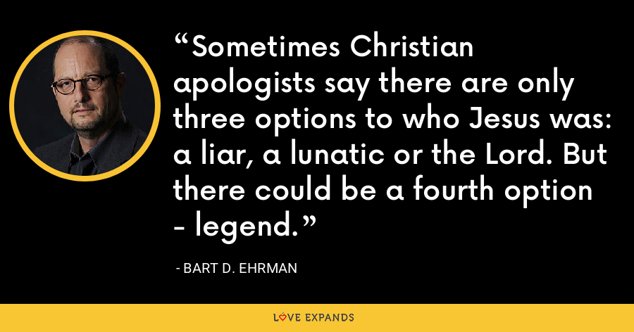 Sometimes Christian apologists say there are only three options to who Jesus was: a liar, a lunatic or the Lord. But there could be a fourth option - legend. - Bart D. Ehrman