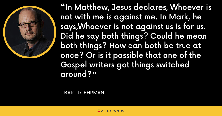 In Matthew, Jesus declares, Whoever is not with me is against me. In Mark, he says,Whoever is not against us is for us. Did he say both things? Could he mean both things? How can both be true at once? Or is it possible that one of the Gospel writers got things switched around? - Bart D. Ehrman
