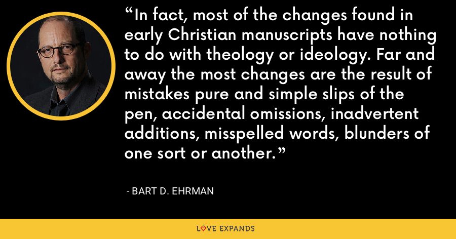 In fact, most of the changes found in early Christian manuscripts have nothing to do with theology or ideology. Far and away the most changes are the result of mistakes pure and simple slips of the pen, accidental omissions, inadvertent additions, misspelled words, blunders of one sort or another. - Bart D. Ehrman