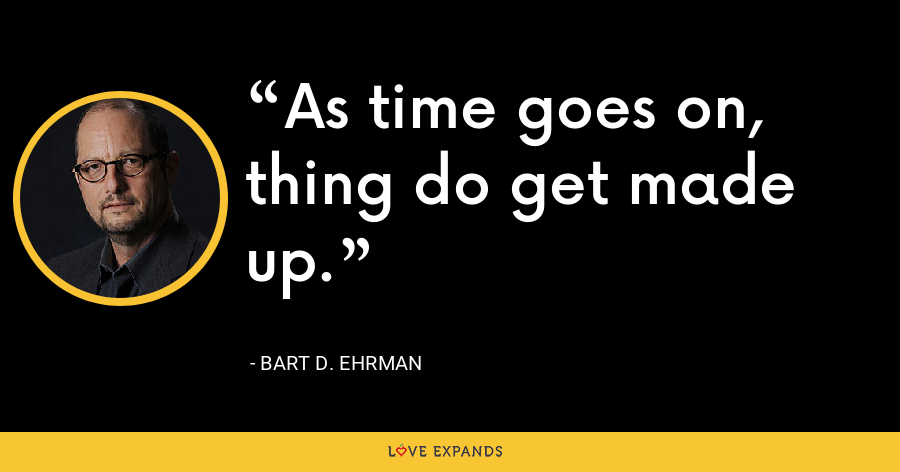 As time goes on, thing do get made up. - Bart D. Ehrman
