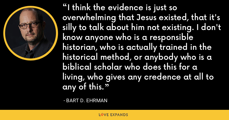 I think the evidence is just so overwhelming that Jesus existed, that it's silly to talk about him not existing. I don't know anyone who is a responsible historian, who is actually trained in the historical method, or anybody who is a biblical scholar who does this for a living, who gives any credence at all to any of this. - Bart D. Ehrman