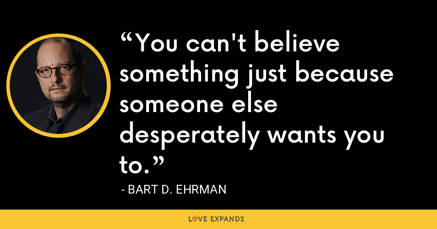 You can't believe something just because someone else desperately wants you to. - Bart D. Ehrman