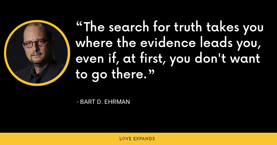 The search for truth takes you where the evidence leads you, even if, at first, you don't want to go there. - Bart D. Ehrman