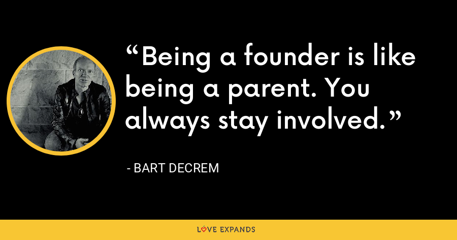 Being a founder is like being a parent. You always stay involved. - Bart Decrem