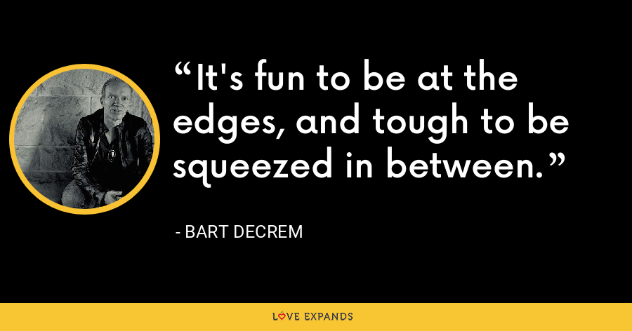 It's fun to be at the edges, and tough to be squeezed in between. - Bart Decrem