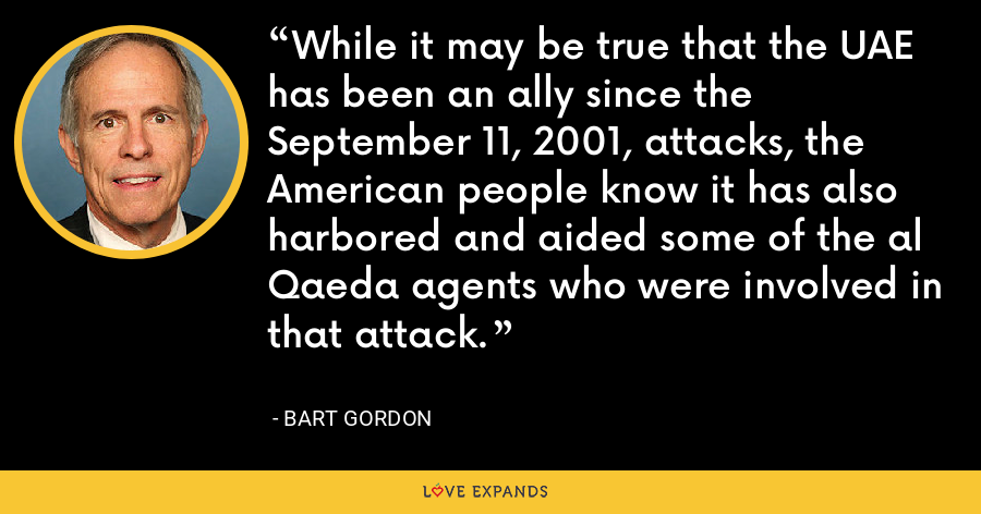 While it may be true that the UAE has been an ally since the September 11, 2001, attacks, the American people know it has also harbored and aided some of the al Qaeda agents who were involved in that attack. - Bart Gordon