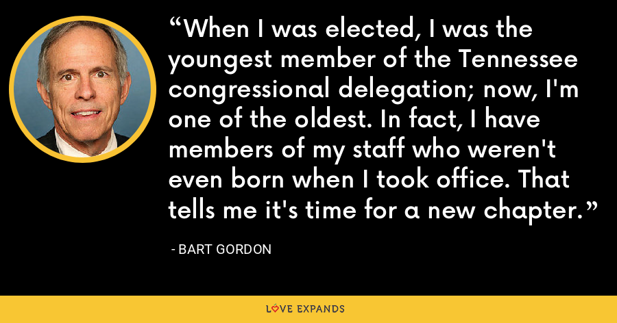 When I was elected, I was the youngest member of the Tennessee congressional delegation; now, I'm one of the oldest. In fact, I have members of my staff who weren't even born when I took office. That tells me it's time for a new chapter. - Bart Gordon