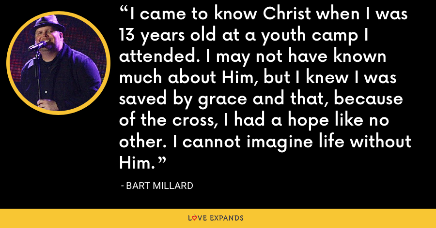 I came to know Christ when I was 13 years old at a youth camp I attended. I may not have known much about Him, but I knew I was saved by grace and that, because of the cross, I had a hope like no other. I cannot imagine life without Him. - Bart Millard