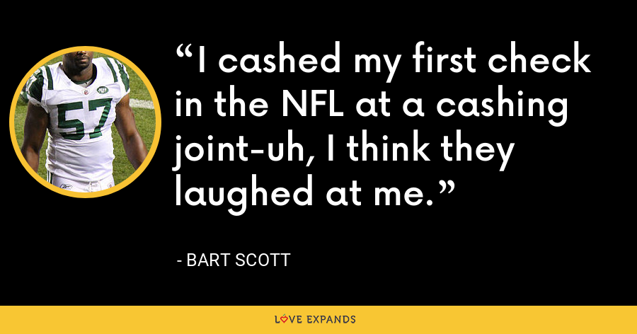 I cashed my first check in the NFL at a cashing joint-uh, I think they laughed at me. - Bart Scott