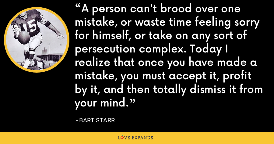 A person can't brood over one mistake, or waste time feeling sorry for himself, or take on any sort of persecution complex. Today I realize that once you have made a mistake, you must accept it, profit by it, and then totally dismiss it from your mind. - Bart Starr
