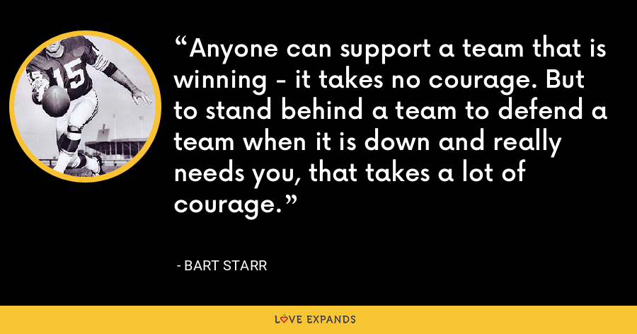Anyone can support a team that is winning - it takes no courage. But to stand behind a team to defend a team when it is down and really needs you, that takes a lot of courage. - Bart Starr