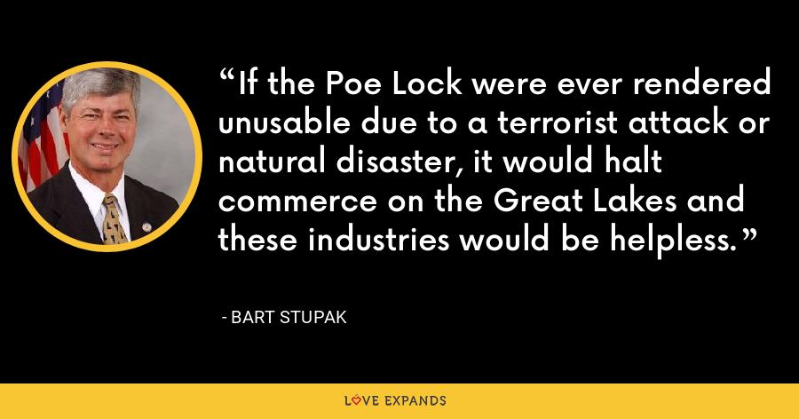 If the Poe Lock were ever rendered unusable due to a terrorist attack or natural disaster, it would halt commerce on the Great Lakes and these industries would be helpless. - Bart Stupak