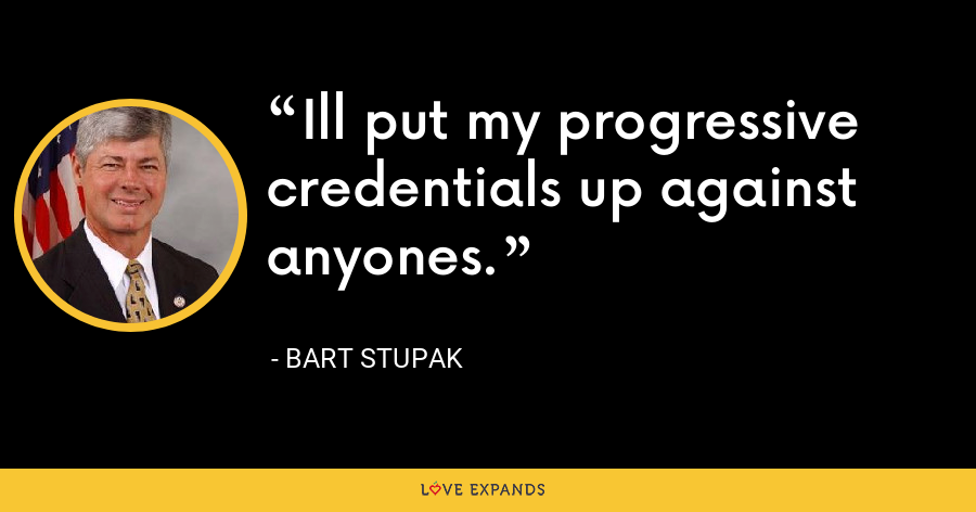 Ill put my progressive credentials up against anyones. - Bart Stupak
