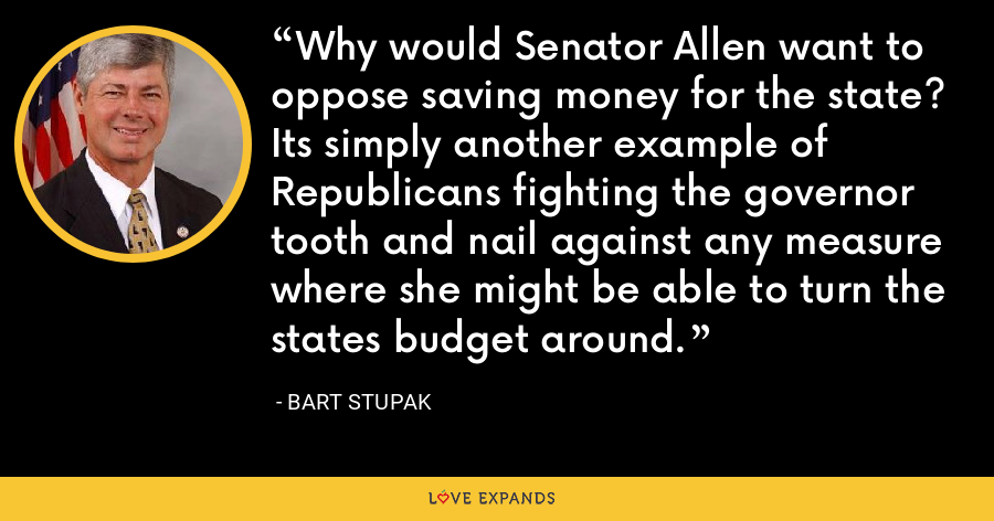 Why would Senator Allen want to oppose saving money for the state? Its simply another example of Republicans fighting the governor tooth and nail against any measure where she might be able to turn the states budget around. - Bart Stupak