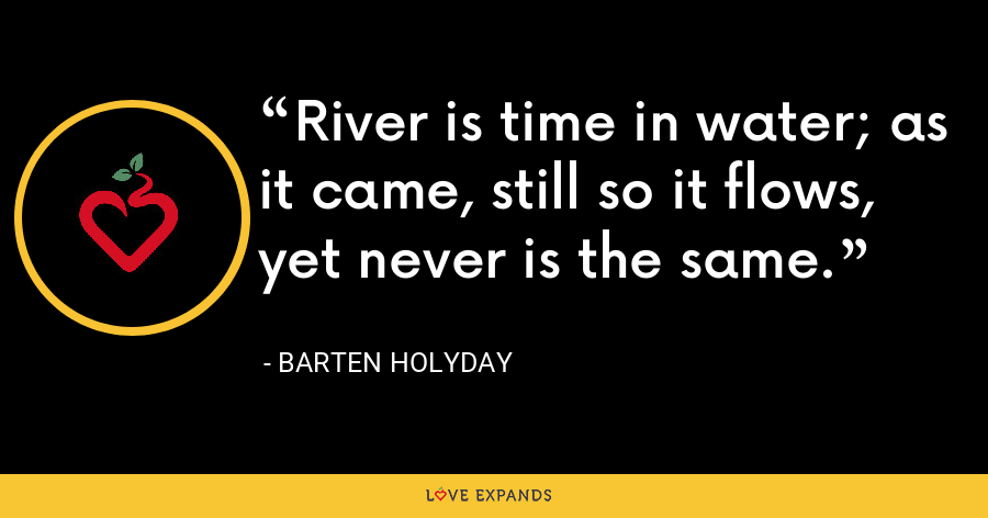 River is time in water; as it came, still so it flows, yet never is the same. - Barten Holyday