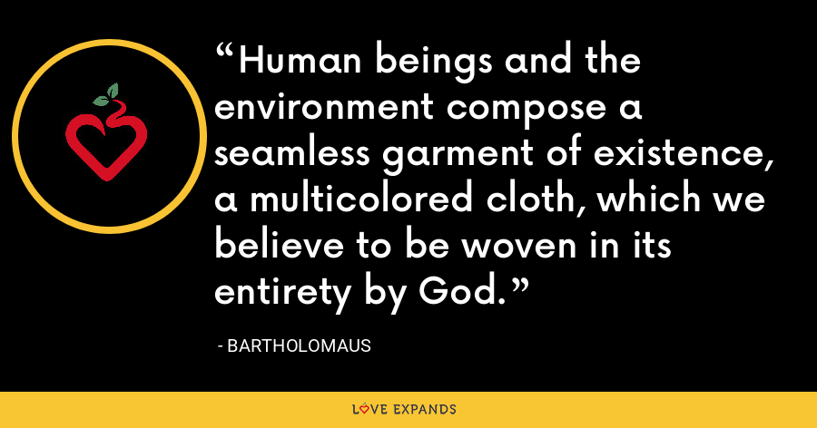 Human beings and the environment compose a seamless garment of existence, a multicolored cloth, which we believe to be woven in its entirety by God. - Bartholomaus