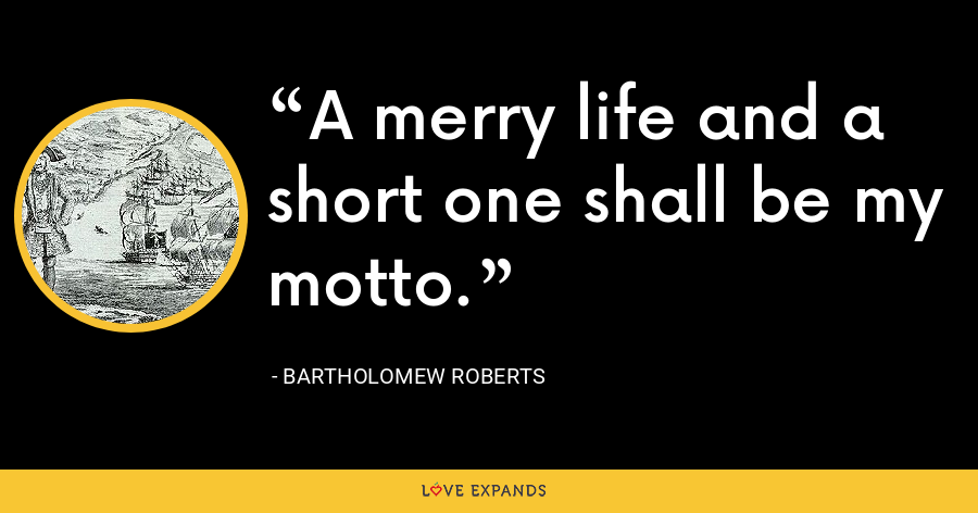 A merry life and a short one shall be my motto. - Bartholomew Roberts