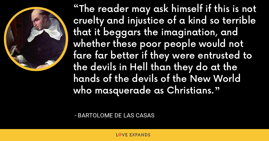 The reader may ask himself if this is not cruelty and injustice of a kind so terrible that it beggars the imagination, and whether these poor people would not fare far better if they were entrusted to the devils in Hell than they do at the hands of the devils of the New World who masquerade as Christians. - Bartolome de las Casas