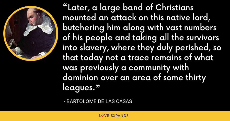 Later, a large band of Christians mounted an attack on this native lord, butchering him along with vast numbers of his people and taking all the survivors into slavery, where they duly perished, so that today not a trace remains of what was previously a community with dominion over an area of some thirty leagues. - Bartolome de las Casas