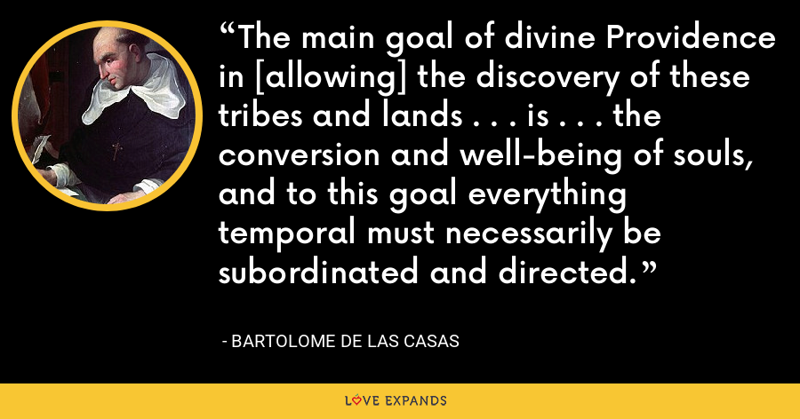 The main goal of divine Providence in [allowing] the discovery of these tribes and lands . . . is . . . the conversion and well-being of souls, and to this goal everything temporal must necessarily be subordinated and directed. - Bartolome de las Casas