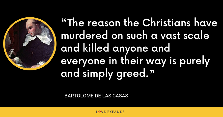 The reason the Christians have murdered on such a vast scale and killed anyone and everyone in their way is purely and simply greed. - Bartolome de las Casas
