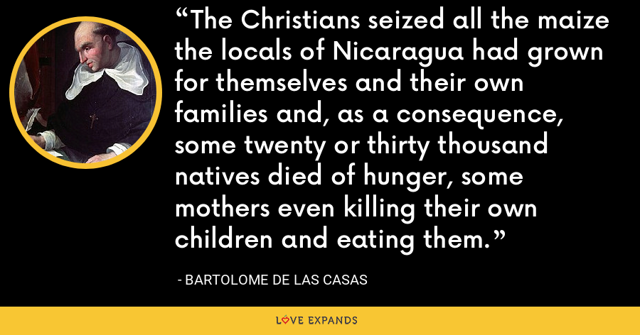 The Christians seized all the maize the locals of Nicaragua had grown for themselves and their own families and, as a consequence, some twenty or thirty thousand natives died of hunger, some mothers even killing their own children and eating them. - Bartolome de las Casas