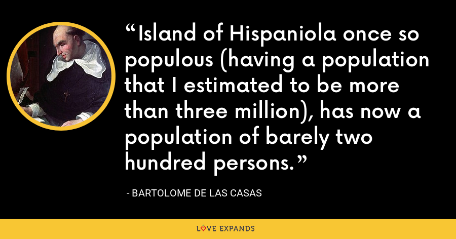 Island of Hispaniola once so populous (having a population that I estimated to be more than three million), has now a population of barely two hundred persons. - Bartolome de las Casas