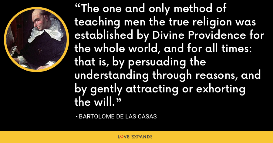 The one and only method of teaching men the true religion was established by Divine Providence for the whole world, and for all times: that is, by persuading the understanding through reasons, and by gently attracting or exhorting the will. - Bartolome de las Casas