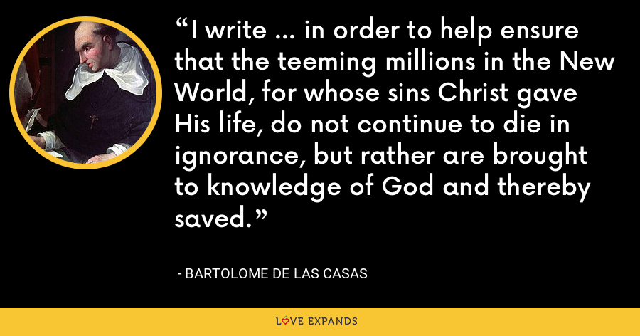 I write ... in order to help ensure that the teeming millions in the New World, for whose sins Christ gave His life, do not continue to die in ignorance, but rather are brought to knowledge of God and thereby saved. - Bartolome de las Casas