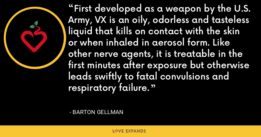 First developed as a weapon by the U.S. Army, VX is an oily, odorless and tasteless liquid that kills on contact with the skin or when inhaled in aerosol form. Like other nerve agents, it is treatable in the first minutes after exposure but otherwise leads swiftly to fatal convulsions and respiratory failure. - Barton Gellman