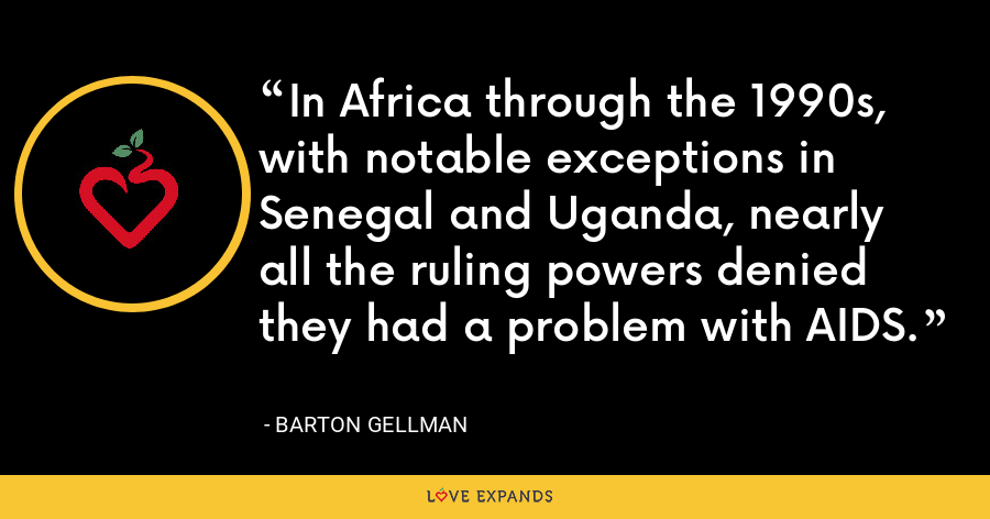 In Africa through the 1990s, with notable exceptions in Senegal and Uganda, nearly all the ruling powers denied they had a problem with AIDS. - Barton Gellman