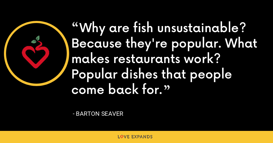 Why are fish unsustainable? Because they're popular. What makes restaurants work? Popular dishes that people come back for. - Barton Seaver