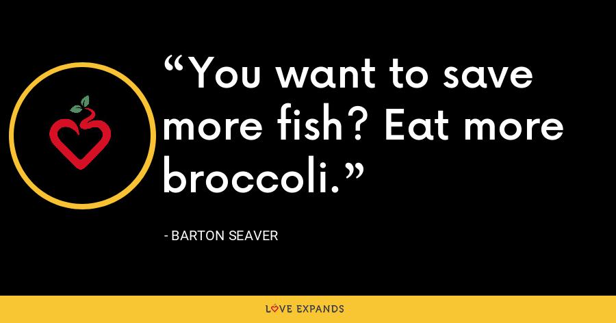 You want to save more fish? Eat more broccoli. - Barton Seaver