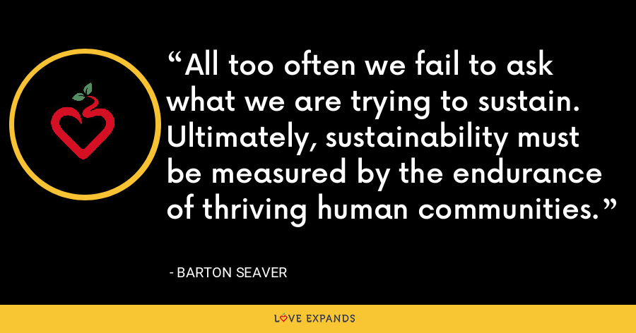 All too often we fail to ask what we are trying to sustain. Ultimately, sustainability must be measured by the endurance of thriving human communities. - Barton Seaver