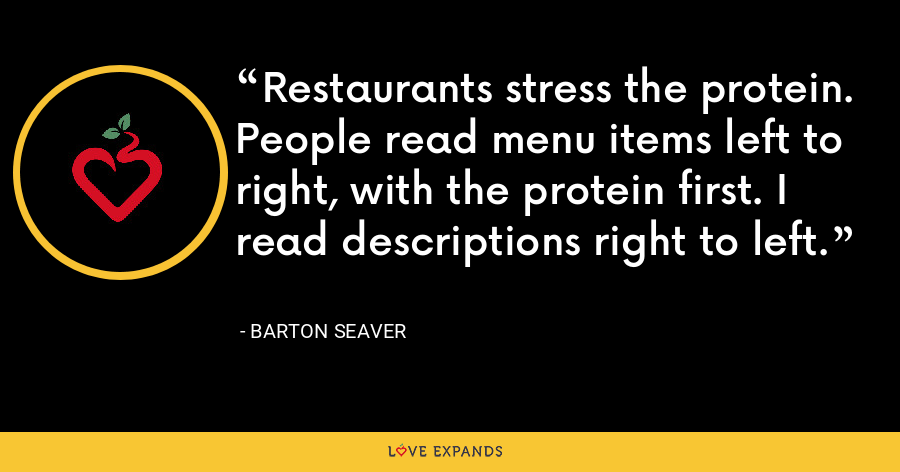 Restaurants stress the protein. People read menu items left to right, with the protein first. I read descriptions right to left. - Barton Seaver
