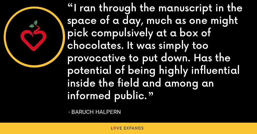 I ran through the manuscript in the space of a day, much as one might pick compulsively at a box of chocolates. It was simply too provocative to put down. Has the potential of being highly influential inside the field and among an informed public. - Baruch Halpern